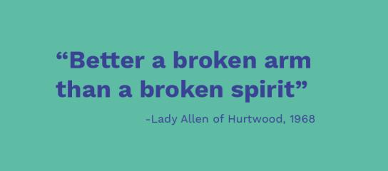 Lady Allen quote: better a broken arm than a broken spirit